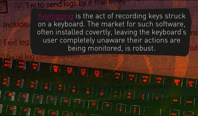 Keylogging is the act of recording keys struck on a keyboard. The market for such software, often installed covertly, leaving the keyboard's user completely unaware their actions are being monitored, is robust.